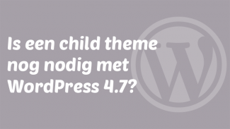 Is een child theme nog nodig met WordPress 4.7?